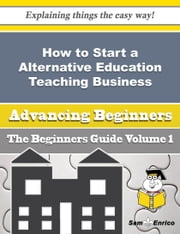 How to Start a Alternative Education Teaching Business (Beginners Guide) ebook by Becki Harwell,Sam Enrico