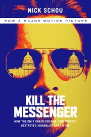 Kill the Messenger - How the CIA's Crack-Cocaine Controversy Destroyed Journalist Gary Webb ebook by Nick Schou,Charles Bowden