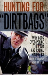 "Hunting for ""Dirtbags"" - Why Cops Over-Police the Poor and Racial Minorities ebook by Lori Beth Way,Ryan Patten"