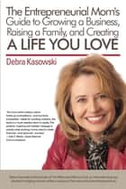 The Entrepreneurial Mom's Guide to Growing a Business, Raising a Family, and Creating a life you Love! ebook by Debra Kasowski