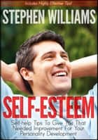 Self Esteem: Self-help Tips To Give You That Needed Improvement For Your Personality Development ebook by Stephen Williams