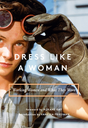 Dress Like a Woman - Working Women and What They Wore ebook by Abrams Books,Vanessa Friedman,Roxane Gay