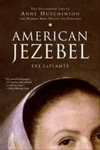American Jezebel - The Uncommon Life of Anne Hutchinson, the Woman Who Defied the Puritans ebook by Eve LaPlante