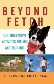 Beyond Fetch - Fun, Interactive Activities for You and Your Dog ebook by D. Caroline Coile
