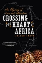 Crossing the Heart of Africa ebook by Julian Smith