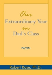 Our Extraordinary Year in Dad's Class ebook by Robert Rose, Ph.D.