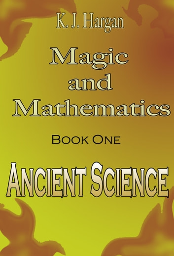 Magic and Mathematics Book One: Ancient Science ebook by K. J. Hargan
