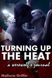 Turning up the Heat: A Werewolf's Journal ebook by Mallorie Griffin
