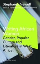 Writing African Women - Gender, Popular Culture and Literature in West Africa eBook by Stephanie Newell, Wendy Griswold