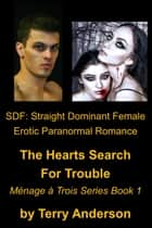 SDF: Straight Dominant Female Erotic Paranormal Romance, The Hearts Search for Trouble, Menage Series Book 1 ebook by Terry Anderson