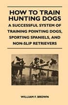 How to Train Hunting Dogs - A Successful System of Training Pointing Dogs, Sporting Spaniels, And Non-Slip Retrievers ebook by William F. Brown