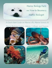 Marine Biology Facts on How to Become a Marine Biologist - A Quick Start Guide on Marine Life, Marine Science, and Marine Biology Careers, Salaries, Colleges, and Degrees ebook by Richard M. Stoddard