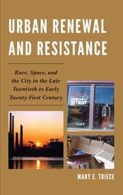 Urban Renewal and Resistance - Race, Space, and the City in the Late Twentieth to the Early Twenty-First Century ebook by Mary E. Triece