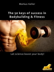 The 50 keys of success in Body Building and Fitness - Let science boost your body! Ebook di Markus Keller