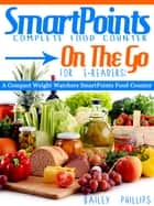 SmartPoints Complete Food Counter On-The-Go For E-Readers: A Compact Weight Watchers SmartPoints Food Counter ebook by Bailey Phillips