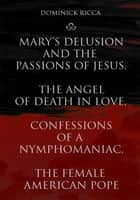 Mary's Delusion and the Passions of Jesus, The Angel of Death in Love,Confessions of a Nymphomaniac, The Female American Pope ebook by Dominick Ricca