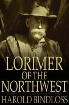 Lorimer of the Northwest ebook by Harold Bindloss