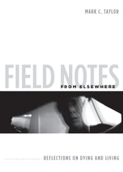 Field Notes from Elsewhere - Reflections on Dying and Living ebook by Mark C. Taylor