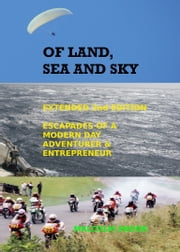 Of Land, Sea And Sky 2nd Extended Edition - Escapades Of A Modern Day Adventurer And Entrepreneur ebook by Malcolm Snook