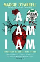 I Am, I Am, I Am: Seventeen Brushes With Death - The Breathtaking Number One Bestseller eBook by Maggie O'Farrell
