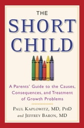 The Short Child - A Parents' Guide to the Causes, Consequences, and Treatment of Growth Problems ebook by Paul Kaplowitz,Jeffrey Baron
