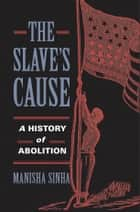 The Slave's Cause - A History of Abolition ebook by Manisha Sinha