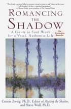 Romancing the Shadow - A Guide to Soul Work for a Vital, Authentic Life ebook by Connie Zweig, Steven Wolf