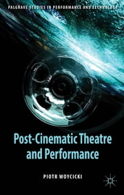 Post-Cinematic Theatre and Performance ebook by Dr Piotr Woycicki
