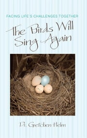 The Birds Will Sing Again - Facing Life's Challenges Together ebook by Dr. Gretchen Helm