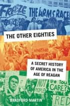 The Other Eighties - A Secret History of America in the Age of Reagan ebook by Bradford Martin