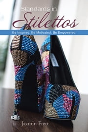 Standards in Stilettos - Be Inspired, Be Motivated, Be Empowered ebook by Jazmin Frett