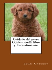 Cuidado del perro Goldendoodle libro y Entendimiento ebook by Joan Cricket