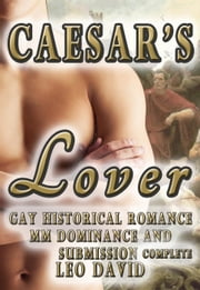 Caesar's Lover (Gay Historical Romance MM Dominance and Submission) Complete - Gay Ancient Rome Romance, #1 ebook by Leo David