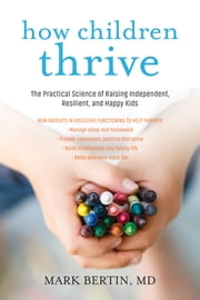 How Children Thrive - The Practical Science of Raising Independent, Resilient, and Happy Kids ebook by Mark Bertin, M.D.