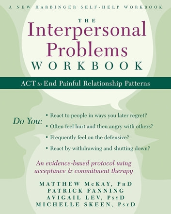 The Interpersonal Problems Workbook - ACT to End Painful Relationship Patterns ebook by Matthew McKay, PhD,Patrick Fanning,Avigail Lev, PsyD,Michelle Skeen, PsyD