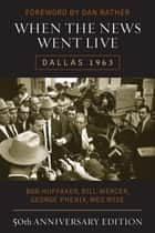 When the News Went Live - Dallas 1963 ebook by Bob Huffaker, Bill Mercer, George Phenix,...