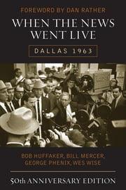 When the News Went Live - Dallas 1963 ebook by Bob Huffaker,Bill Mercer,George Phenix,Wes Wise,Dan Rather