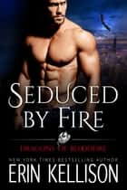 Seduced by Fire - Dragons of Bloodfire 3 ebook by Erin Kellison