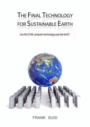 The Final Technology For Sustainable Earth - Can the E.V.W. Computer Technology Save the Earth? ebook by Frank Sugi