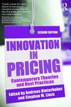 Innovation in Pricing - Contemporary Theories and Best Practices ebook by Andreas Hinterhuber, Stephan M. Liozu