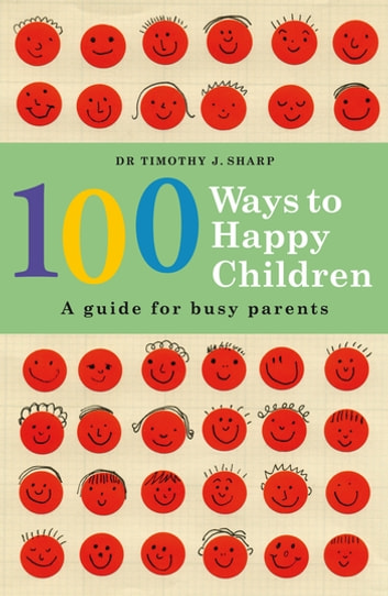 100 Ways to Happy Children - A Guide for Busy Parents ebook by Timothy J. Sharp