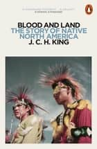 Blood and Land - The Story of Native North America ebook by J.C.H. King