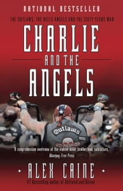 Charlie and the Angels - The Outlaws, the Hells Angels and the Sixty Years War ebook by Alex Caine
