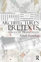 Architecture's Pretexts ebook by Aarati Kanekar