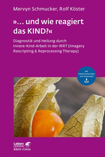 """... und wie reagiert das KIND?"" - Diagnostik und Heilung durch Innere-Kind-Arbeit in der IRRT (Imagery Rescripting & Reprocessing Therapy) ebook by Mervyn Schmucker,Rolf Köster,Andreas Wahl-Kordon"