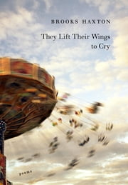 They Lift Their Wings to Cry ebook by Brooks Haxton