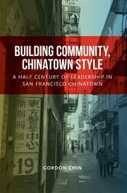 Building Community, Chinatown Style - A Half Century of Leadership in San Francisco Chinatown ebook by Gordon Chin