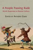 A People Passing Rude - British Responses to Russian Culture ebook by Anthony Cross