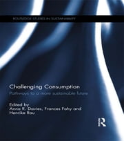 Challenging Consumption - Pathways to a more Sustainable Future ebook by Anna R. Davies,Frances Fahy,Henrike Rau