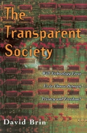 The Transparent Society - Will Technology Force Us To Choose Between Privacy And Freedom? ebook by David Brin
